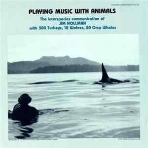 Jim Nollman - Playing Music With Animals: The Interspecies Communication Of Jim Nollman With 300 Turkeys, 12 Wolves, 20 Orca Whales Album